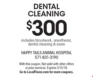 $300 dental cleaning includes bloodwork, anesthesia, dental cleaning & exam. With this coupon. Not valid with other offers or prior services. Expires 3/15/19. Go to LocalFlavor.com for more coupons.