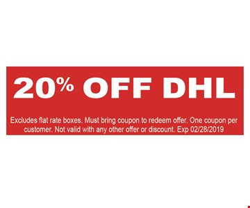 20% Off DHL. Excludes flat rate boxes. Must bring coupon to redeem offer. One coupon per customer. Not valid with any other offer or discount. Exp. 2/28/2019.