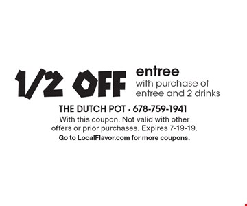 1/2 off entree with purchase of entree and 2 drinks. With this coupon. Not valid with other offers or prior purchases. Expires 7-19-19.Go to LocalFlavor.com for more coupons.