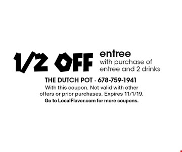 1/2 off entree with purchase of entree and 2 drinks. With this coupon. Not valid with other offers or prior purchases. Expires 11/1/19.Go to LocalFlavor.com for more coupons.