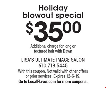 Holiday blowout special. $35.00 Additional charge for long or textured hair with Dawn. With this coupon. Not valid with other offers or prior services. Expires 12-6-19. Go to LocalFlavor.com for more coupons.