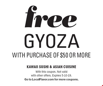 Free GYOZA with purchase of $50 or more. With this coupon. Not valid with other offers. Expires 5-10-19. Go to LocalFlavor.com for more coupons.