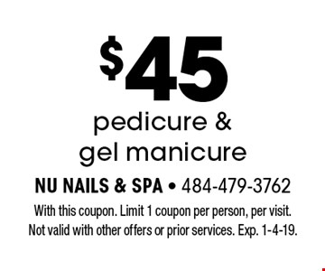 $45 pedicure & gel manicure. With this coupon. Limit 1 coupon per person, per visit. Not valid with other offers or prior services. Exp. 1-4-19.