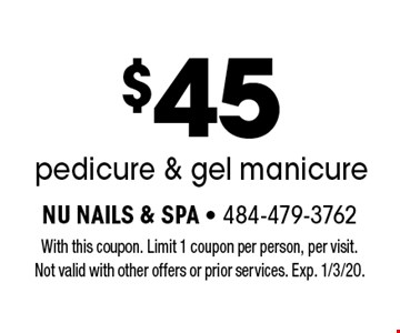$45 pedicure & gel manicure. With this coupon. Limit 1 coupon per person, per visit. Not valid with other offers or prior services. Exp. 1/3/20.