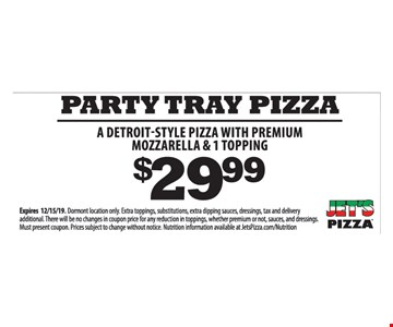 Party tray pizza a Detroit-Style pizza with premium mozzarella & 1 topping $29.99. Expires 12/15/19. Dormont location only. Extra toppings, substitutions, extra dipping sauces, dressings, tax and delivery additional. There will be no changes in coupon price for any reduction in toppings, whether premium or not, sauces, and dressings. Must present coupon. Prices subject to change without notice. Nutrition information available at JetsPizza.com/Nutrition