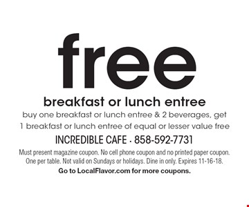 freebreakfast or lunch entreebuy one breakfast or lunch entree & 2 beverages, get 1 breakfast or lunch entree of equal or lesser value free. Must present magazine coupon. No cell phone coupon and no printed paper coupon. One per table. Not valid on Sundays or holidays. Dine in only. Expires 11-16-18. Go to LocalFlavor.com for more coupons.