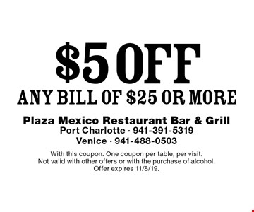$5 off any bill of $25 or more. With this coupon. One coupon per table, per visit. Not valid with other offers or with the purchase of alcohol. Offer expires 11/8/19.
