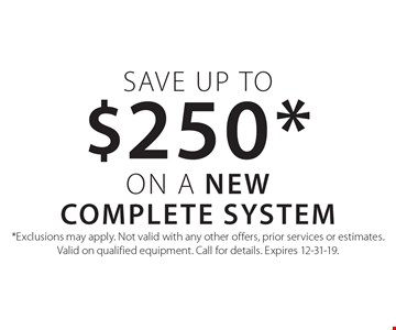 Save up to $250* on a New Complete System. *Exclusions may apply. Not valid with any other offers, prior services or estimates. Valid on qualified equipment. Call for details. Expires 12-31-19.