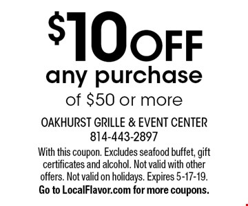 $10 OFF any purchase of $50 or more. With this coupon. Excludes seafood buffet, gift certificates and alcohol. Not valid with other offers. Not valid on holidays. Expires 5-17-19. Go to LocalFlavor.com for more coupons.