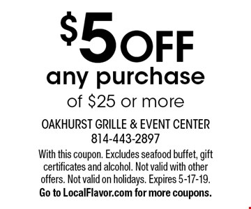 $5 OFF any purchase of $25 or more. With this coupon. Excludes seafood buffet, gift certificates and alcohol. Not valid with other offers. Not valid on holidays. Expires 5-17-19. Go to LocalFlavor.com for more coupons.