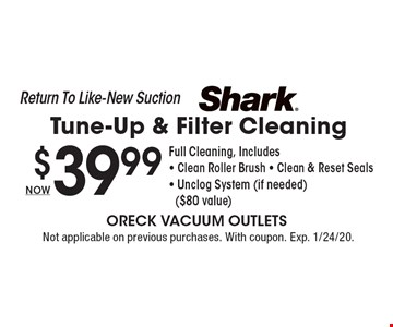 Return To Like-New Suction NOW $39.99 Shark Tune-Up & Filter Cleaning Full Cleaning, Includes - Clean Roller Brush - Clean & Reset Seals - Unclog System (if needed)($80 value). Not applicable on previous purchases. With coupon. Exp. 1/24/20.