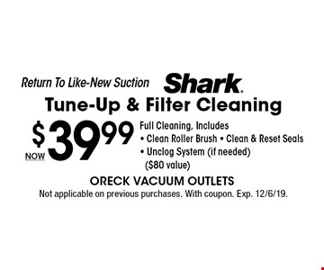 Return To Like-New Suction. Shark Tune-Up & Filter Cleaning NOW $39.99. Full Cleaning, Includes - Clean Roller Brush - Clean & Reset Seals - Unclog System (if needed) ($80 value). Not applicable on previous purchases. With coupon. Exp. 12/6/19.