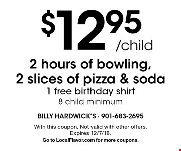 $12.95 /child 2 hours of bowling, 2 slices of pizza & soda. 1 free birthday shirt. 8 child minimum. With this coupon. Not valid with other offers. Expires 12/7/18. Go to LocalFlavor.com for more coupons.