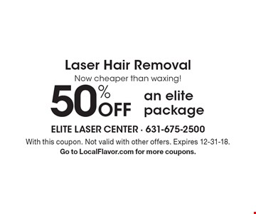 Laser Hair Removal. 50% off an elite package. With this coupon. Not valid with other offers. Expires 12-31-18. Go to LocalFlavor.com for more coupons.