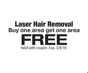 Free laser hair removal. Buy one area get one area. Valid with coupon. Exp. 3/8/19.