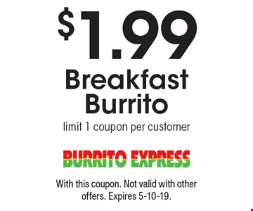 $1.99 Breakfast Burrito limit 1 coupon per customer. With this coupon. Not valid with other offers. Expires 5-10-19.