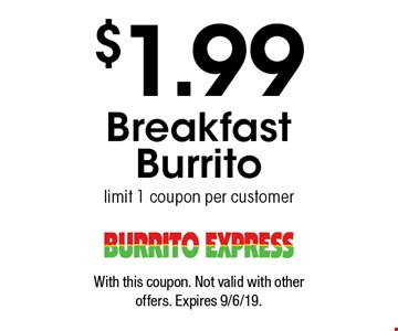 $1.99 Breakfast Burrito. Limit 1 coupon per customer. With this coupon. Not valid with other offers. Expires 9/6/19.