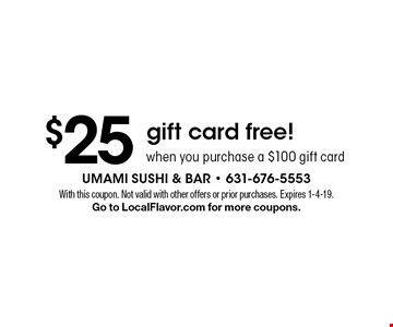 $25 gift card free! when you purchase a $100 gift card. With this coupon. Not valid with other offers or prior purchases. Expires 1-4-19. Go to LocalFlavor.com for more coupons.
