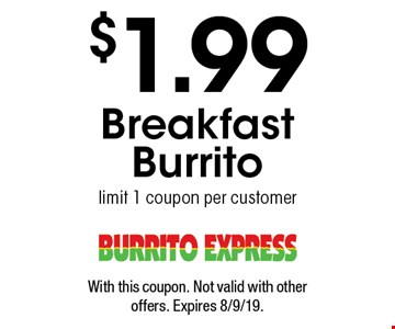 $1.99 Breakfast Burrito. Limit 1 coupon per customer. With this coupon. Not valid with other offers. Expires 8/9/19.