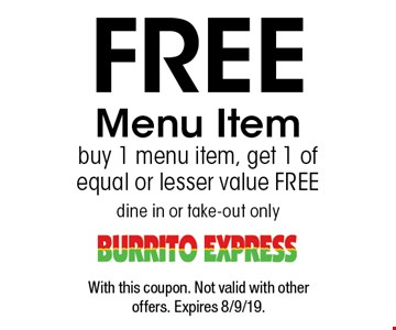 Free Menu Item. Buy 1 menu item, get 1 of equal or lesser value free dine in or take-out only. With this coupon. Not valid with other offers. Expires 8/9/19.