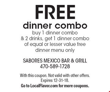FREE dinner combo. Buy 1 dinner combo & 2 drinks, get 1 dinner combo of equal or lesser value free. Dinner menu only. With this coupon. Not valid with other offers. Expires 12-31-18. Go to LocalFlavor.com for more coupons.