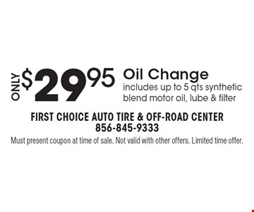 Only $29.95Oil Change includes up to 5 qts synthetic blend motor oil, lube & filter. Must present coupon at time of sale. Not valid with other offers. Limited time offer.