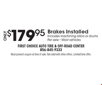 Only $179.95 Brakes Installed Includes machining rotors or drums Per axle - Most vehicles. Must present coupon at time of sale. Not valid with other offers. Limited time offer.