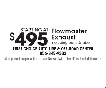 starting at $495 Flowmaster Exhaust including parts & labor. Must present coupon at time of sale. Not valid with other offers. Limited time offer.