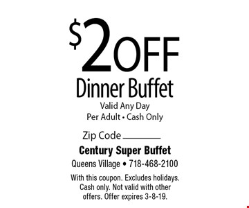 $2 Off Dinner Buffet. Valid Any Day Per Adult. Cash Only. With this coupon. Excludes holidays. Cash only. Not valid with other offers. Offer expires 3-8-19.