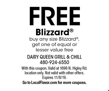 Free Blizzard®. Buy any size Blizzard®, get one of equal or lesser value free. With this coupon. Valid at 1696 N. Higley Rd. location only. Not valid with other offers. Expires 11/8/19. Go to LocalFlavor.com for more coupons.