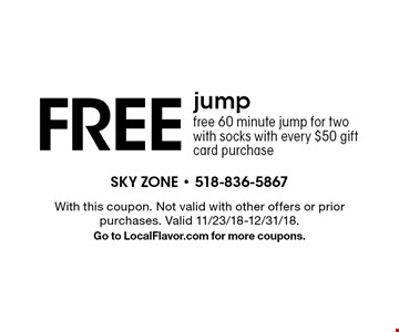 FREE jump free 60 minute jump for two with socks with every $50 gift card purchase. With this coupon. Not valid with other offers or prior purchases. Valid 11/23/18-12/31/18.Go to LocalFlavor.com for more coupons.