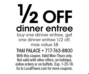 1/2 OFF dinner entree buy one dinner entree, get one dinner entree 1/2 off, max value $8. With this coupon. Valid Mon-Thurs only. Not valid with other offers, on holidays, online orders or on buffets. Exp. 1-25-19. Go to LocalFlavor.com for more coupons.