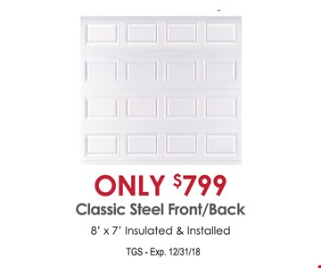 $799 classic steel front/back 8' x 7' Insulated & Installed. Exp.12-31-18