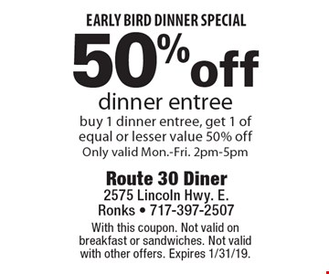 early bird dinner special 50% off dinner entree. buy 1 dinner entree, get 1 of equal or lesser value 50% off. Only valid Mon.-Fri. 2pm-5pm. With this coupon. Not valid on breakfast or sandwiches. Not valid with other offers. Expires 1/31/19.