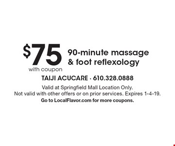 $75 with coupon 90-minute massage & foot reflexology. Valid at Springfield Mall Location Only. Not valid with other offers or on prior services. Expires 1-4-19. Go to LocalFlavor.com for more coupons.
