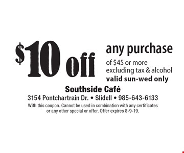 $10 off any purchase of $45 or more. Excluding tax & alcohol. Valid sun-wed only. With this coupon. Cannot be used in combination with any certificates or any other special or offer. Offer expires 8-9-19.