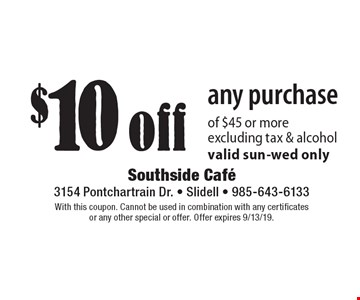 $10 off any purchase of $45 or more excluding tax & alcohol. Valid Sun-Wed only. With this coupon. Cannot be used in combination with any certificates or any other special or offer. Offer expires 9/13/19.