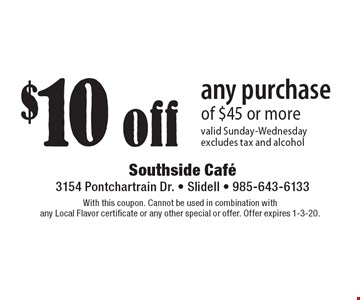 $10 off any purchase of $45 or more. Valid Sunday-Wednesday, excludes tax and alcohol. With this coupon. Cannot be used in combination with any Local Flavor certificate or any other special or offer. Offer expires 1-3-20.