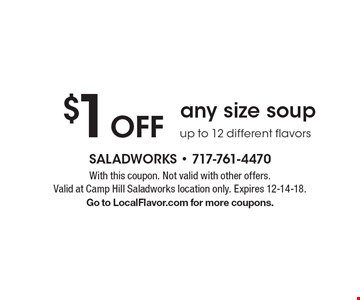 $1 Off any size soup up to 12 different flavors. With this coupon. Not valid with other offers. Valid at Camp Hill Saladworks location only. Expires 12-14-18. Go to LocalFlavor.com for more coupons.
