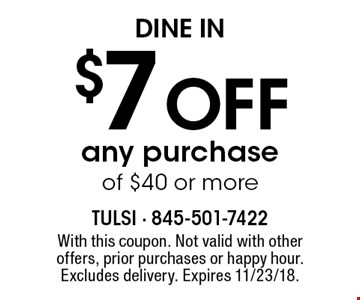 Dine In. $7 off any purchase of $40 or more. With this coupon. Not valid with other offers, prior purchases or happy hour. Excludes delivery. Expires 11/23/18.