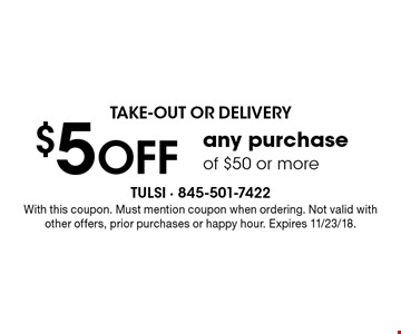 Take-Out Or Delivery. $5 off any purchase of $50 or more. With this coupon. Must mention coupon when ordering. Not valid with other offers, prior purchases or happy hour. Expires 11/23/18.