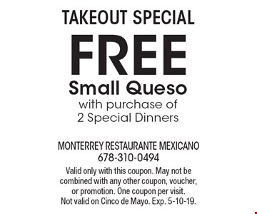 Takeout special. Free small queso with purchase of 2 special dinners. Valid only with this coupon. May not be combined with any other coupon, voucher,or promotion. One coupon per visit. Not valid on Cinco de Mayo. Exp. 5-10-19.