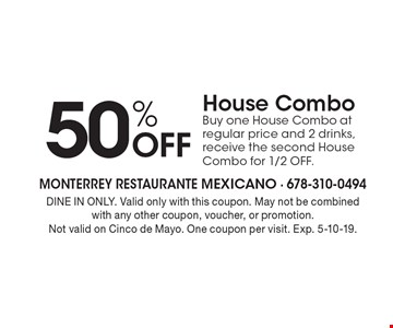 50% off house combo. Buy one house combo at regular price and 2 drinks, receive the second house combo for 1/2 off. Dine in only. Valid only with this coupon. May not be combined with any other coupon, voucher, or promotion. Not valid on Cinco de Mayo. One coupon per visit. Exp. 5-10-19.
