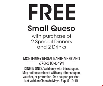 FREE Small Queso with purchase of 2 Special Dinners and 2 Drinks. DINE IN ONLY. Valid only with this coupon. May not be combined with any other coupon, voucher, or promotion. One coupon per visit. Not valid on Cinco de Mayo. Exp. 5-10-19.
