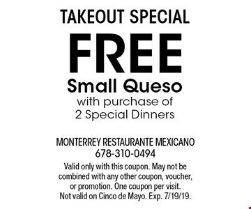 TAKEOUT SPECIAL: Free small queso with purchase of 2 Special Dinners. Valid only with this coupon. May not be combined with any other coupon, voucher,or promotion. One coupon per visit. Not valid on Cinco de Mayo. Exp. 7/19/19.