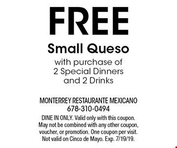Free Small Queso with purchase of 2 Special Dinners and 2 Drinks. DINE IN ONLY. Valid only with this coupon. May not be combined with any other coupon, voucher, or promotion. One coupon per visit. Not valid on Cinco de Mayo. Exp. 7/19/19.