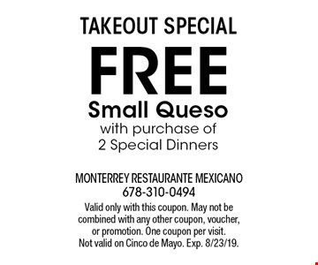 TAKEOUT SPECIAL: Free small queso with purchase of 2 Special Dinners. Valid only with this coupon. May not be combined with any other coupon, voucher,or promotion. One coupon per visit. Not valid on Cinco de Mayo. Exp. 8/23/19.