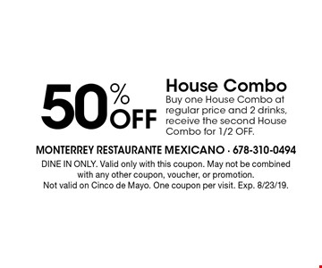 50% off House Combo. Buy one House Combo at regular price and 2 drinks, receive the second House Combo for 1/2 OFF. DINE IN ONLY. Valid only with this coupon. May not be combined with any other coupon, voucher, or promotion. Not valid on Cinco de Mayo. One coupon per visit. Exp. 8/23/19.