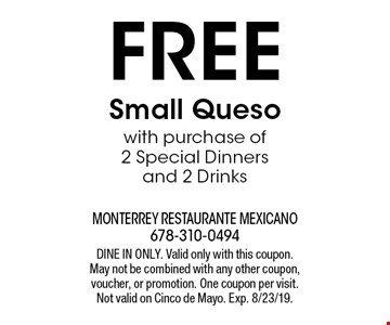 Free Small Queso with purchase of 2 Special Dinners and 2 Drinks. DINE IN ONLY. Valid only with this coupon. May not be combined with any other coupon, voucher, or promotion. One coupon per visit. Not valid on Cinco de Mayo. Exp. 8/23/19.
