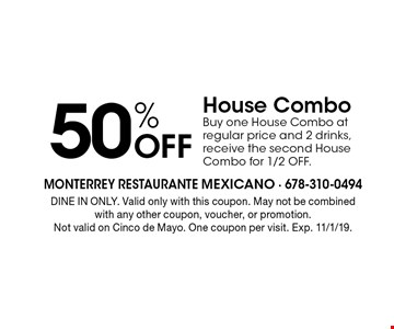 50% off House Combo. Buy one House Combo at regular price and 2 drinks, receive the second House Combo for 1/2 OFF. DINE IN ONLY. Valid only with this coupon. May not be combined with any other coupon, voucher, or promotion. Not valid on Cinco de Mayo. One coupon per visit. Exp. 11/1/19.